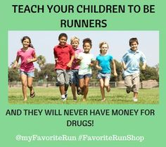 Teach your children to be runners, and they will never have money for drugs!