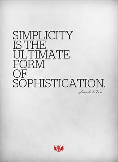 """Simplicity is the ultimate form of sophistication"".Leonardo da Vinci."
