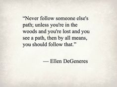 Dream Chasing #213: Never follow someone else's path; unless you're in the woods and you're lost and you see a path, then by all means, you should follow that. - Ellen DeGeneres