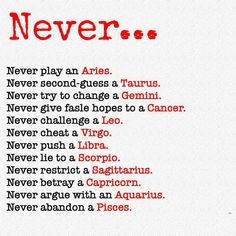 Never Never Play an Aries Never Second-Guess a Taurus Never Try to Change a Gemini Never Give Fasle Hopes to a Cancer Never Challenge a Leo Never Cheat a Virgo Never Push a Libra Never Lie to a Scorpio Never Restrict a Sagittarius Never Betray a Capricorn Zodiac Sign Traits, Zodiac Signs Dates, Zodiac Signs Astrology, Zodiac Signs Horoscope, Zodiac Star Signs, Zodiac Quotes, Zodiac Facts, Gemini Quotes, Scorpio Facts