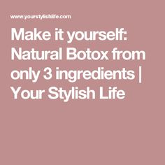 Make it yourself: Natural Botox from only 3 ingredients | Your Stylish Life