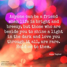 Anyone can be a friend when life is bright and breezy, but those who are beside you to shine a light in the dark and love you through it all, are rare. Hold on to them.