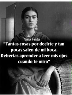 """""""So many things to say to you but so few come out of my mouth. You should learn to read my eyes when I look at you. Famous Quotes, Best Quotes, Love Quotes, Inspirational Quotes, Frida Quotes, Qoutes About Life, Frases Tumblr, Spanish Quotes, Favorite Quotes"""