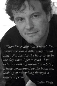 """When I'm really into a novel, I'm seeing the world differently at that time.  Not just for the hour or so in the day when I get to read.  I'm actually walking around in a bit of a haze, spellbound by the book and looking at everything through a different prism.""-Colin Firth"