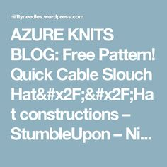 AZURE KNITS BLOG: Free Pattern! Quick Cable Slouch Hat//Hat constructions – StumbleUpon – NifftyNeedles
