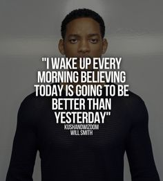 I wake up every morning believing today is going to be better than yesterday