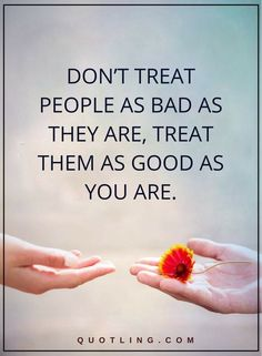 Life Lessons | Try not to regard individuals as terrible as they may be, regard them on a par with you are.