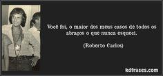Você foi, o maior dos meus casos de todos os abraços o que nunca esqueci. (Roberto Carlos)