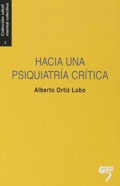Hacia una psiquiatría crítica : excesos y alternativas en salud mental / Alberto Ortiz Lobo ; con la colaboración de Juan Gérvas... [et al.]