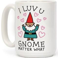 I Luv U Gnome Matter What Mug: Funny Mug from LookHUMAN. Related Terms: Funny Clothes, Funny Apparel, gnome Mugs, gnome gifts, valentine Mugs, cute
