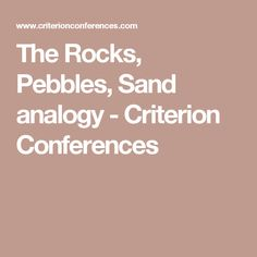 The Rocks, Pebbles, Sand analogy - Criterion Conferences