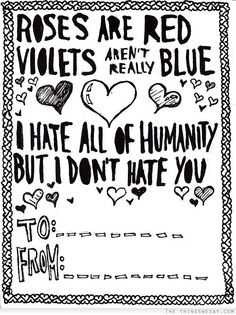 Roses are red violets aren't really blue I hate all of humanity but I don't hate you