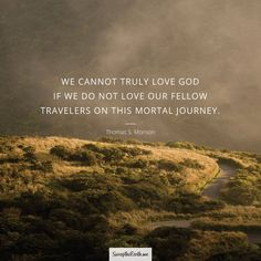 """We cannot truly love God if we do not love our fellow travelers on this mortal journey. Likewise, we cannot fully love our fellowmen if we do not love God, the Father of us all."" From #PresMonson's http://pinterest.com/pin/24066179228814793 inspiring #LDSconf http://facebook.com/223271487682878 message http://lds.org/general-conference/2014/04/love-the-essence-of-the-gospel #ShareGoodness"