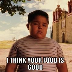 I think your food is good - Chancho. Nacho Libre