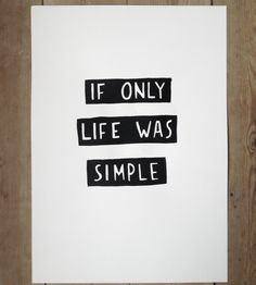 "Silk screen print. Small: 210 × 297. Large: 297 × 420. 1 of 50. Signed. Part of the series ""If only life was simple"""