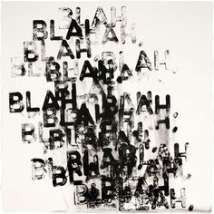 Blah, Blah, Blah by Mel Bochner    The monoprinted repetition of the word BLAH, causing some smudges and blurs makes the piece look really good. Connecting with this theme of BLAH being quite annoying and loud.