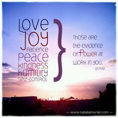 Love, joy, patience, peace, kindness, humility, and self-control. Those are the evidence of Power at work in you. - Lecrae...More at http://ibibleverses.com