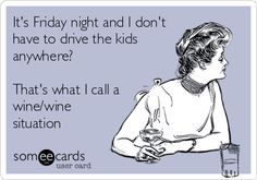 It's Friday night and I don't have to drive the kids anywhere? That's what I call a wine/wine situation.