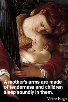 "That a mother's arms are made of tenderness and children sleep soundly in them."" ~ Victor Hugo"