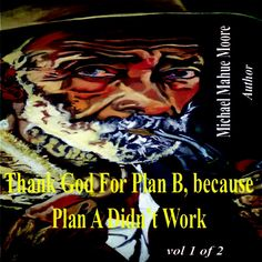 "'Thank God For Plan B, Because Plan A Didn't Work - Vol 1 by Michael Mahue Moore' I believe that in everyone's life there is ""PLAN A"" and a ""PLAN B""; however, not in the traditional sense as in having a backup plan, but rather ...Plan A: Is designated as the time in one's life before you personally met Christ. PLAN B: Is after you met him and you now have a personal relationship with him, and this life should be distinctly different from your Plan A."