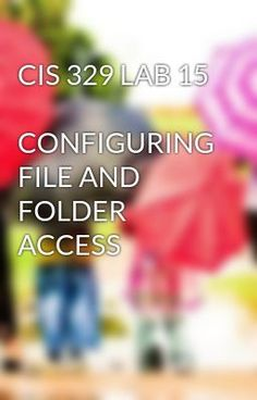 #wattpad #short-story CIS 329 LAB 15  CONFIGURING FILE AND FOLDER ACCESS TO purchase this tutorial visit following link: http://wiseamerican.us/product/cis-329-lab-15-configuring-file-folder-access/ Contact us at: SUPPORT@WISEAMERICAN.US CIS 329 LAB 15  CONFIGURING FILE AND FOLDER ACCESS CONFIGURING FILE AND FOLDER ACCE...