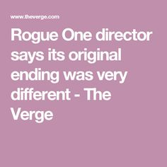 Rogue One director says its original ending was very different - The Verge