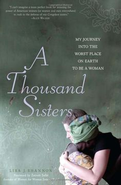 A Thousand Sisters: My Journey into the Worst Place on Earth to Be a Woman: Lisa Shannon, Zainab Salbi: 9781580053594: Amazon.com: Books