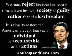 We must reject the idea that every time a law's broken, society is guilty rather than the lawbreaker.  It is time to restore the American precept that each individual is accountable for his actions.  -Ronald Reagan