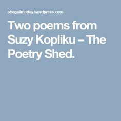 Two poems from Suzy Kopliku – The Poetry Shed.