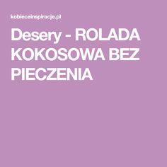 Desery - ROLADA KOKOSOWA BEZ PIECZENIA No Bake Cake, Good Food, Dessert Recipes, Food And Drink, Appetizers, Baking, Sweet, Kitchen, Cakes