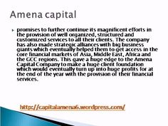 Through many exerts in the finance field, Amena Capital  http://goo.gl/50v7ip brings the best results for their private or corporate clients and with its multi lingual staff the company can also realize international transactions.
