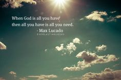 God is what you have, then you have all... MAx Lucado Quote!