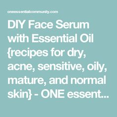DIY Face Serum with Essential Oil {recipes for dry, acne, sensitive, oily, mature, and normal skin} - ONE essential COMMUNITY