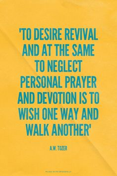 """""""To desire revival and at the same to neglect personal prayer and devotion is to wish one way and walk another"""" - A.W. Tozer 