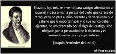 El azote, hijo mío, se inventó para castigar afrentando al racional y para avivar la pereza del bruto que carece de razón; pero no para el niño decente y de vergüenza que sabe lo que le importa hacer y lo que nunca debe ejecutar, no amedrentado por el rigor del castigo, sino obligado por la persuasión de la doctrina y el convencimiento de su propio interés. (Joaquín Fernández de Lizardi)