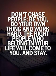 And will never Chase... The Right one will come to you and will Stay with you... Work Hard for what you Feel is Real in your Heart and Life!!!
