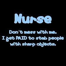 Don't mess with me - I get paid to stab people with sharp objects - Nurse #funny #lol #quotes #nursing #hospital