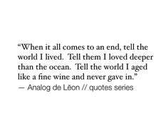 When it all comes to an end, tell the world I lived. Tell them I love deeper than the ocean. Tell the world that aged like a fine wine and never gave in. Analog day Lēon