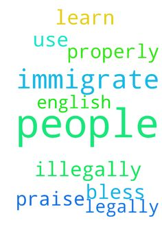 I pray Lord Jesus Christ that before people immigrate - I pray Lord Jesus Christ that before people immigrate legally or illegally to the U.S. they will learn English more properly and use it. I pray for this in your name Lord Jesus Christ, Amen. Praise, bless and thank you Lord Jesus Christ. Posted at: https://prayerrequest.com/t/R15 #pray #prayer #request #prayerrequest