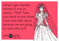 When I get married, divorce in not an option. Mad? Take your butt to the other room and calm down because we are going to work this out!