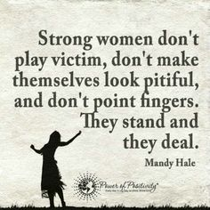 Strong women don't play victim, don't make themselves look pitiful. They stand and deal - Quote.