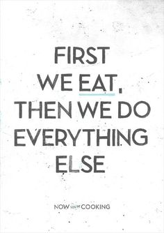 Priorities !! I so love this quote. What's the point of doing things when your hungry ? If your able to eat first - then eat first right lol !