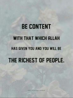 Be content with that which Allah has given you and you will be the richest of people.