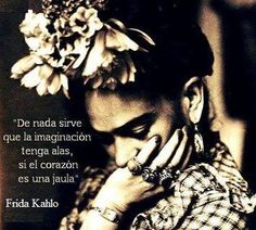 Con esta frase, Frida Kahlo enlaza la capacidad de imaginar libremente con la libertad desentimientos. Ineludible alianza para habilitar la creatividad, el desapego a temores y obstáculos, el pode...