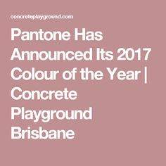 Pantone Has Announced Its 2017 Colour of the Year | Concrete Playground Brisbane