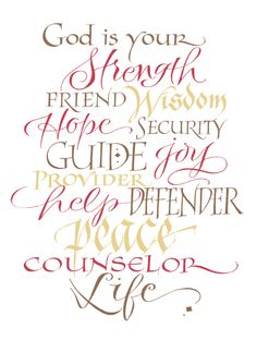 God is your Strength, Friend, Wisdom, Hope, Security, Guide, Joy, Provider, Help, Defender, Peace, Counselor, Life.