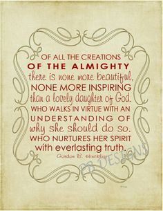 Of all the creations of the Almighty there is none more beautiful, none more inspiring than a lovely daughter of God, who walks in virtue with an understanding of why she should do so, who nurtures her spirit with everlasting truth. ~ Gordon B. Hinckley <3