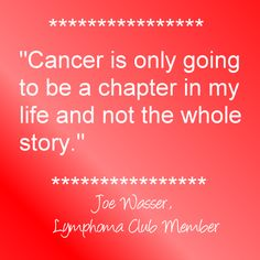 """Cancer is only going to be a chapter in my life and not the whole story."" ~Joe Wasser, Lymphoma Club Member ........ (NOTE: Please do *not* alter this image & quote. Please leave intact out of respect.)"