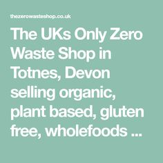 The UKs Only Zero Waste Shop in Totnes, Devon selling organic, plant based, gluten free, wholefoods with no packaging - bring your own container and reduce land fill