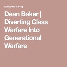 Dean Baker | Diverting Class Warfare Into Generational Warfare